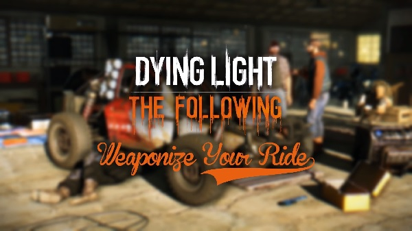 The Newest Trailer For Dying Light: The Following Demonstrates How Critical Vehicles Will Be To Your Survival